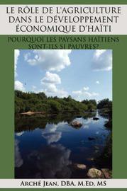 LE Role De L'Agriculture Dans Le Developpement Economique D'Haiti: Pourquoi Les Paysans Haitiens Sont-Ils SI Pauvres? by Arche Jean