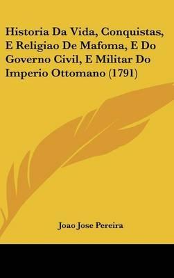 Historia Da Vida, Conquistas, E Religiao De Mafoma, E Do Governo Civil, E Militar Do Imperio Ottomano (1791) by Joao Jose Pereira image
