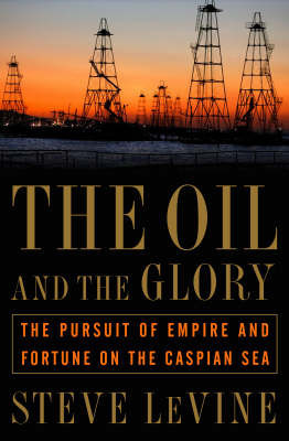 The Oil and the Glory: The Pursuit of Empire and Fortune on the Caspian Sea by Steve Levine