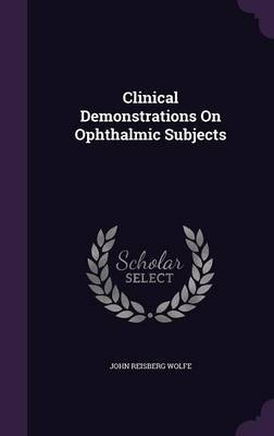Clinical Demonstrations on Ophthalmic Subjects by John Reisberg Wolfe