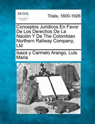 Conceptos Juridicos En Favor de Los Derechos de La Naci N y de the Colombian Northern Railway Company, Ltd by Isaza Y Carmelo Arango Luis Maria