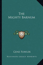 The Mighty Barnum by Gene Fowler, Jr.