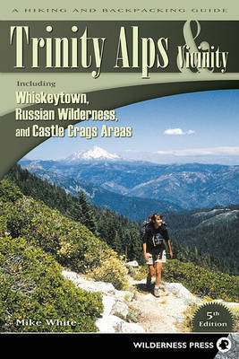 Trinity Alps & Vicinity: Including Whiskeytown, Russian Wilderness, and Castle Crags Areas by Mike White