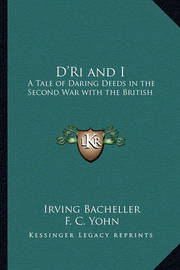 D'Ri and I: A Tale of Daring Deeds in the Second War with the British by Irving Bacheller