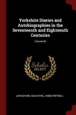 Yorkshire Diaries and Autobiographies in the Seventeenth and Eighteenth Centuries; Volume 65 by John Shawe image