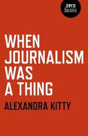 When Journalism was a Thing by Alexandra Kitty