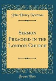 Sermon Preached in the London Church (Classic Reprint) by John Henry Newman image