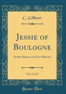 Jessie of Boulogne, Vol. 3 of 3 by C Gillmor