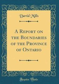 A Report on the Boundaries of the Province of Ontario (Classic Reprint) by David Mills image