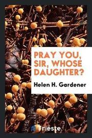 Pray You, Sir, Whose Daughter? by Helen H. Gardener image