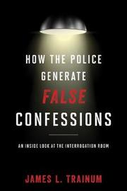 How the Police Generate False Confessions by James L. Trainum