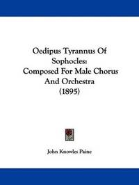 Oedipus Tyrannus of Sophocles: Composed for Male Chorus and Orchestra (1895) by John Knowles Paine