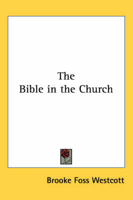 The Bible in the Church by Brooke Foss Westcott