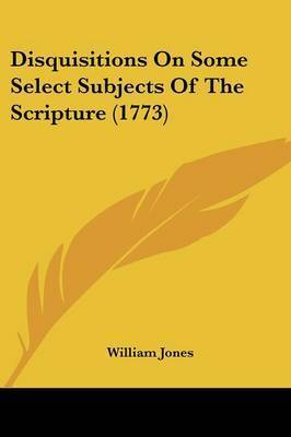 Disquisitions on Some Select Subjects of the Scripture (1773) by William Jones