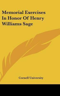 Memorial Exercises in Honor of Henry Williams Sage by Cornell University