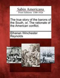 The True Story of the Barons of the South, Or, the Rationale of the American Conflict. by Elhanan Winchester Reynolds