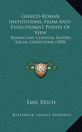 Graeco-Roman Institutions, from Anti-Evolutionist Points of View: Roman Law, Classical Slavery, Social Conditions (1890) by Emil Reich