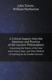 A Critical Inquiry Into the Opinions and Practice of the Ancient Philosophers Concerning the Nature of the Soul and a Future State, and Their Method by John Towne