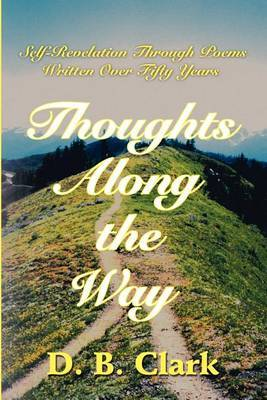 Thoughts Along the Way: Self-Revelation Through Poems Written Over Fifty Years by D. B. Clark