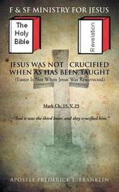 Jesus Was Not Crucified When as has Been Taught by Apostle Frederick E. Franklin