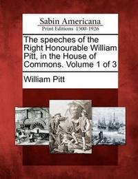 The Speeches of the Right Honourable William Pitt, in the House of Commons. Volume 1 of 3 by William Pitt