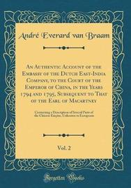 An Authentic Account of the Embassy of the Dutch East-India Company, to the Court of the Emperor of China, in the Years 1794 and 1795, Subsequent to That of the Earl of Macartney, Vol. 2 by Andre Everard Van Braam