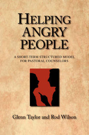 Helping Angry People: A Short-Term Structured Model for Pastoral Counselors by Glenn Taylor