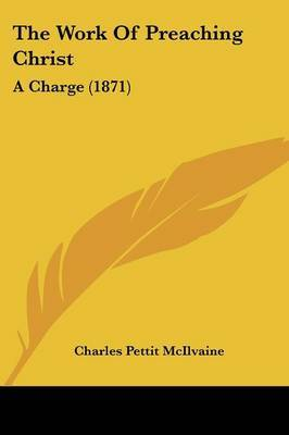 The Work Of Preaching Christ: A Charge (1871) by Charles Pettit McIlvaine image