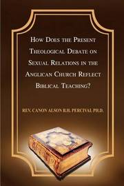 How Does the Present Theological Debate on Sexual Relations in the Anglican Church Reflect Biblical Teaching? by Rev Canon Alson B H. Percival PH. D.