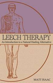 Leech Therapy: An Introduction to a Natural Healing Alternative by Matt Isaac