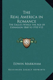 The Real America in Romance: The Eagle's Wings the Age of Expansion 1868 to 1910 V13 by Edwin Markham