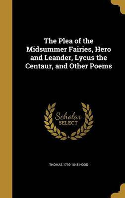 The Plea of the Midsummer Fairies, Hero and Leander, Lycus the Centaur, and Other Poems by Thomas 1799-1845 Hood