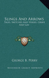 Slings and Arrows: Tales, Sketches and Verses, Grave and Gay by George B. Perry