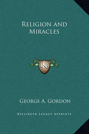 Religion and Miracles by George A.Gordon