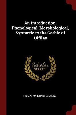 An Introduction, Phonological, Morphological, Syntactic to the Gothic of Ulfilas by Thomas Marchant Le Douse image