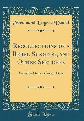 Recollections of a Rebel Surgeon, and Other Sketches by Ferdinand Eugene Daniel