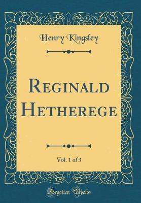 Reginald Hetherege, Vol. 1 of 3 (Classic Reprint) by Henry Kingsley