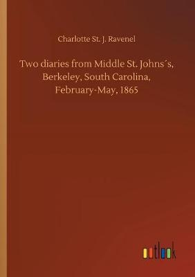 Two Diaries from Middle St. Johns s, Berkeley, South Carolina, February-May, 1865 by Charlotte St J Ravenel