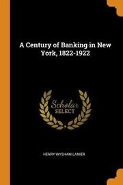 A Century of Banking in New York, 1822-1922 by Henry Wysham Lanier