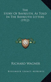 The Story of Bayreuth, as Told in the Bayreuth Letters (1912) by Richard Wagner
