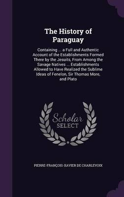 The History of Paraguay by Pierre Francois Xavier De Charlevoix