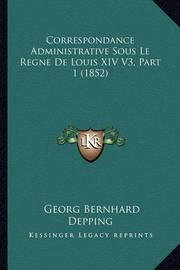 Correspondance Administrative Sous Le Regne de Louis XIV V3, Part 1 (1852) by Georg Bernhard Depping