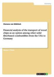 Financial Analysis of the Transport of Wood Chips as an Option Among Other Solid Fiberbased Combustibles from the USA to Germany by Clemens Von Wuhlisch