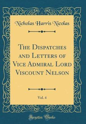 The Dispatches and Letters of Vice Admiral Lord Viscount Nelson, Vol. 4 (Classic Reprint) by Nicholas Harris Nicolas image