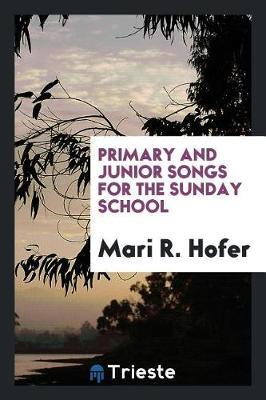Primary and Junior Songs for the Sunday School by Mari R. Hofer image