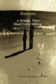 Autism: A Holistic View, Hard Cover Edition by LCSW, Regina Varin-Mignano