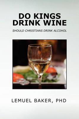 Do Kings Drink Wine by LEMUEL BAKER PhD