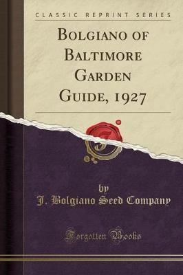 Bolgiano of Baltimore Garden Guide, 1927 (Classic Reprint) by J Bolgiano Seed Company