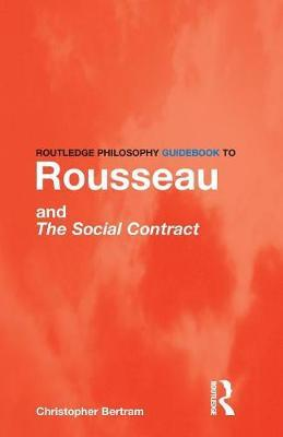 Routledge Philosophy GuideBook to Rousseau and the Social Contract by Christopher Bertram