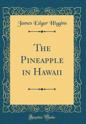 The Pineapple in Hawaii (Classic Reprint) by James Edgar Higgins